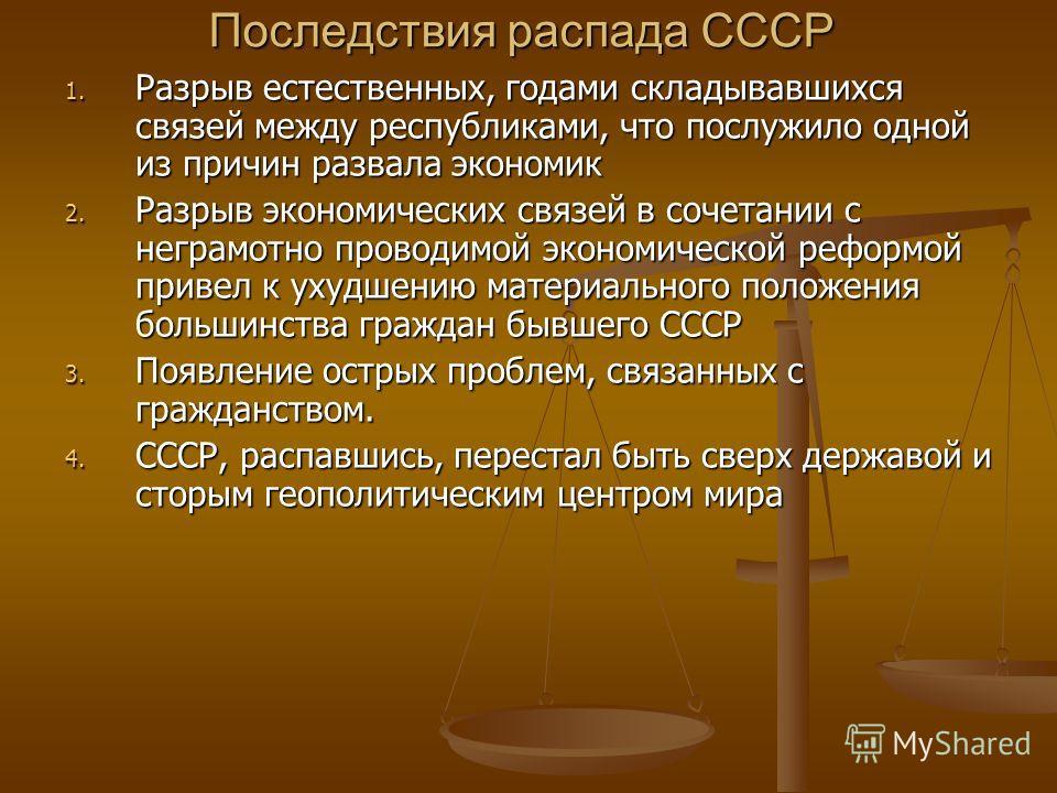 Последствия распада СССР 1. Разрыв естественных, годами складывавшихся связей между республиками, что послужило одной из причин развала экономик 2. Разрыв экономических связей в сочетании с неграмотно проводимой экономической реформой привел к ухудше