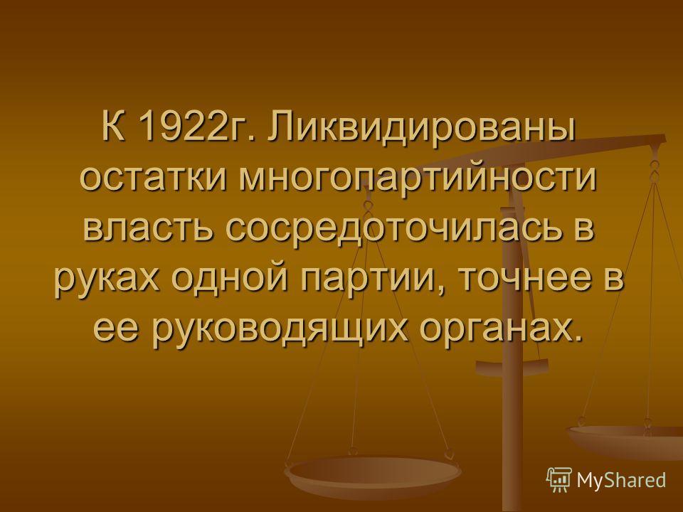 К 1922г. Ликвидированы остатки многопартийности власть сосредоточилась в руках одной партии, точнее в ее руководящих органах.