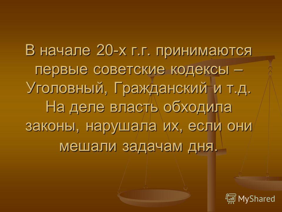 В начале 20-х г.г. принимаются первые советские кодексы – Уголовный, Гражданский и т.д. На деле власть обходила законы, нарушала их, если они мешали задачам дня.