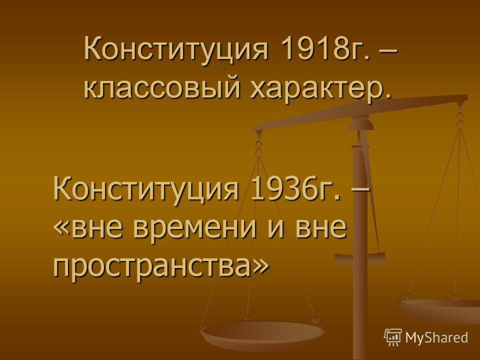 Конституция 1918г. – классовый характер. Конституция 1936г. – «вне времени и вне пространства»
