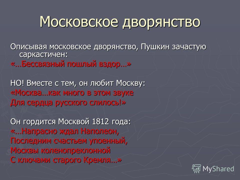 Московское дворянство Описывая московское дворянство, Пушкин зачастую саркастичен: «…Бессвязный пошлый вздор…» НО! Вместе с тем, он любит Москву: «Москва…как много в этом звуке Для сердца русского слилось!» Он гордится Москвой 1812 года: «…Напрасно ж