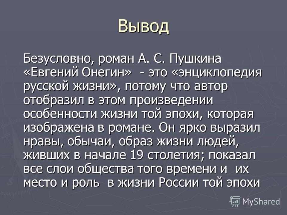 Вывод Безусловно, роман А. С. Пушкина «Евгений Онегин» - это «энциклопедия русской жизни», потому что автор отобразил в этом произведении особенности жизни той эпохи, которая изображена в романе. Он ярко выразил нравы, обычаи, образ жизни людей, живш