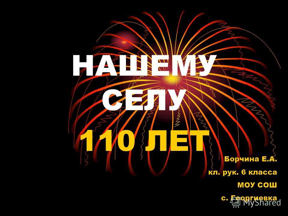 НАШЕМУ СЕЛУ 110 ЛЕТ Борчина Е.А. кл. рук. 6 класса МОУ СОШ с. Георгиевка