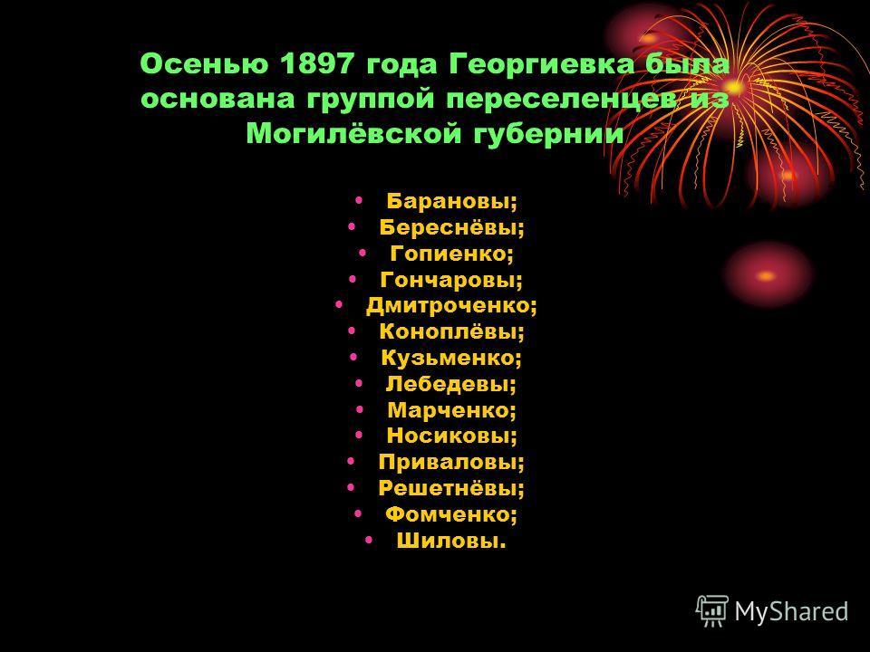 Осенью 1897 года Георгиевка была основана группой переселенцев из Могилёвской губернии Барановы; Береснёвы; Гопиенко; Гончаровы; Дмитроченко; Коноплёвы; Кузьменко; Лебедевы; Марченко; Носиковы; Приваловы; Решетнёвы; Фомченко; Шиловы.
