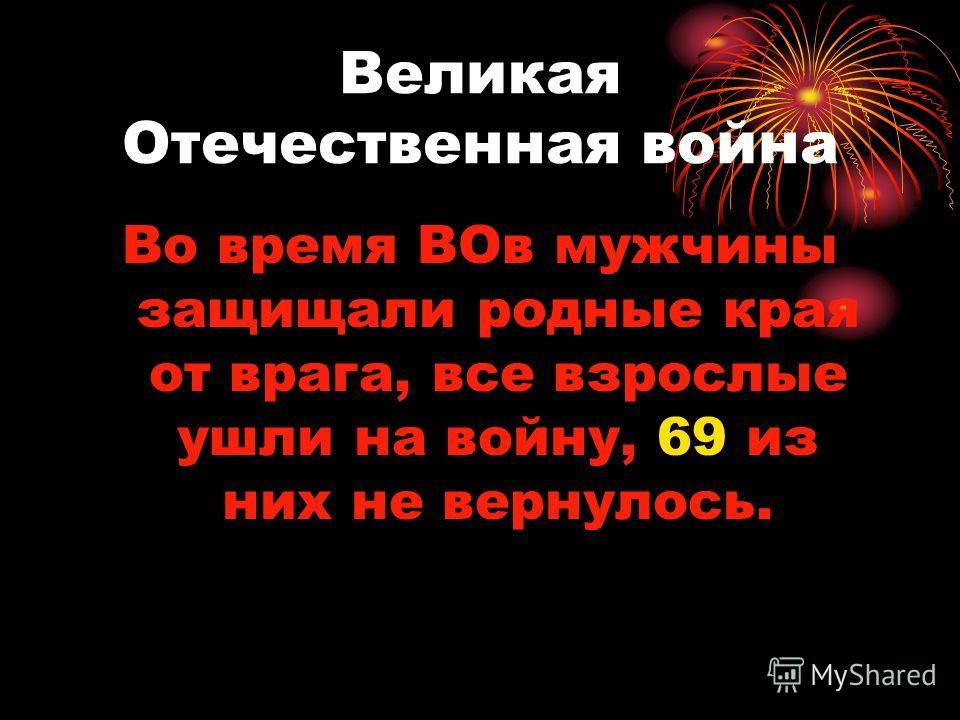 Великая Отечественная война Во время ВОв мужчины защищали родные края от врага, все взрослые ушли на войну, 69 из них не вернулось.