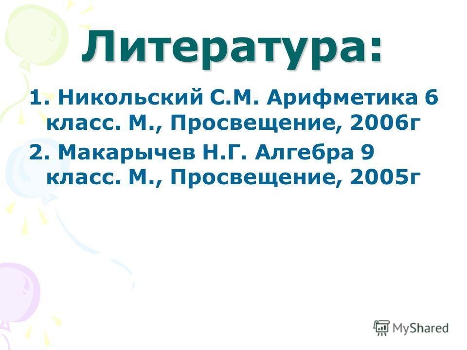Литература: 1. Никольский С.М. Арифметика 6 класс. М., Просвещение, 2006г 2. Макарычев Н.Г. Алгебра 9 класс. М., Просвещение, 2005г