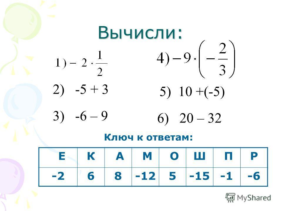 Вычисли: ЕК А М ОШ ПР -268-125-15-6 2) -5 + 3 3) -6 – 9 5) 10 +(-5) 6) 20 – 32 Ключ к ответам: