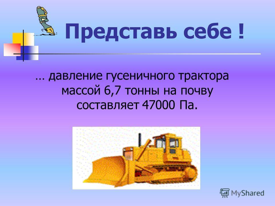 Представь себе ! … давление гусеничного трактора массой 6,7 тонны на почву составляет 47000 Па.