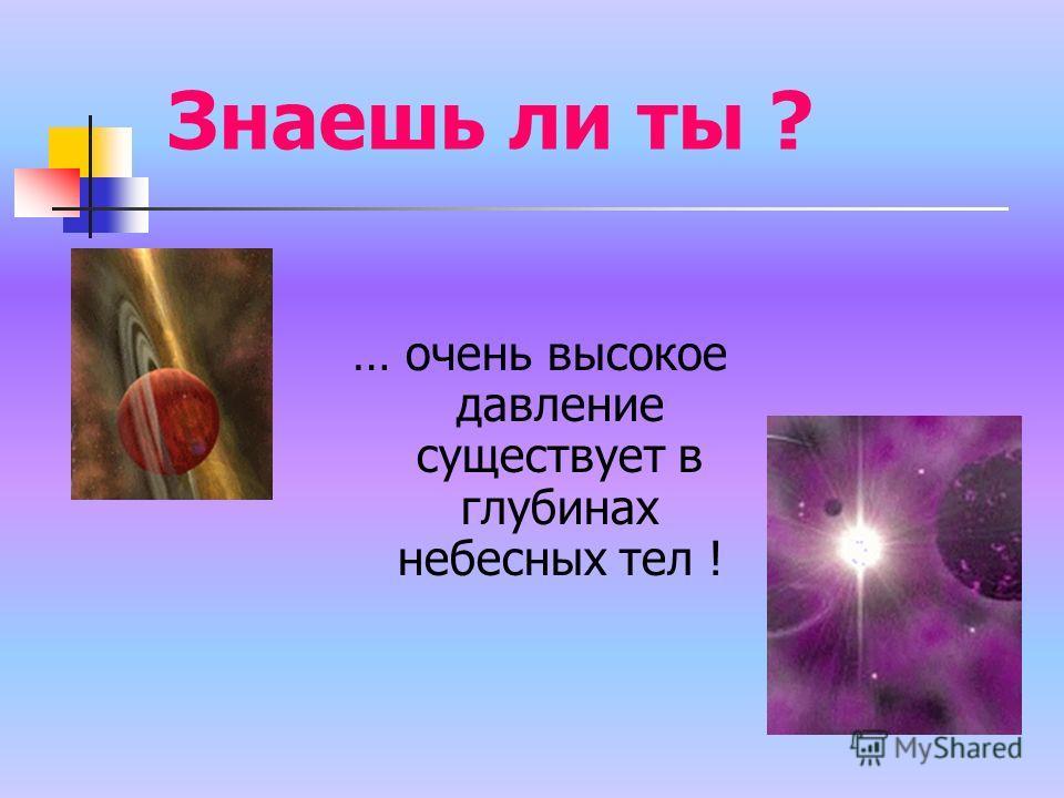 Знаешь ли ты ? … очень высокое давление существует в глубинах небесных тел !