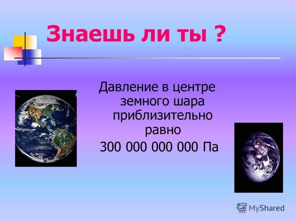 Знаешь ли ты ? Давление в центре земного шара приблизительно равно 300 000 000 000 Па
