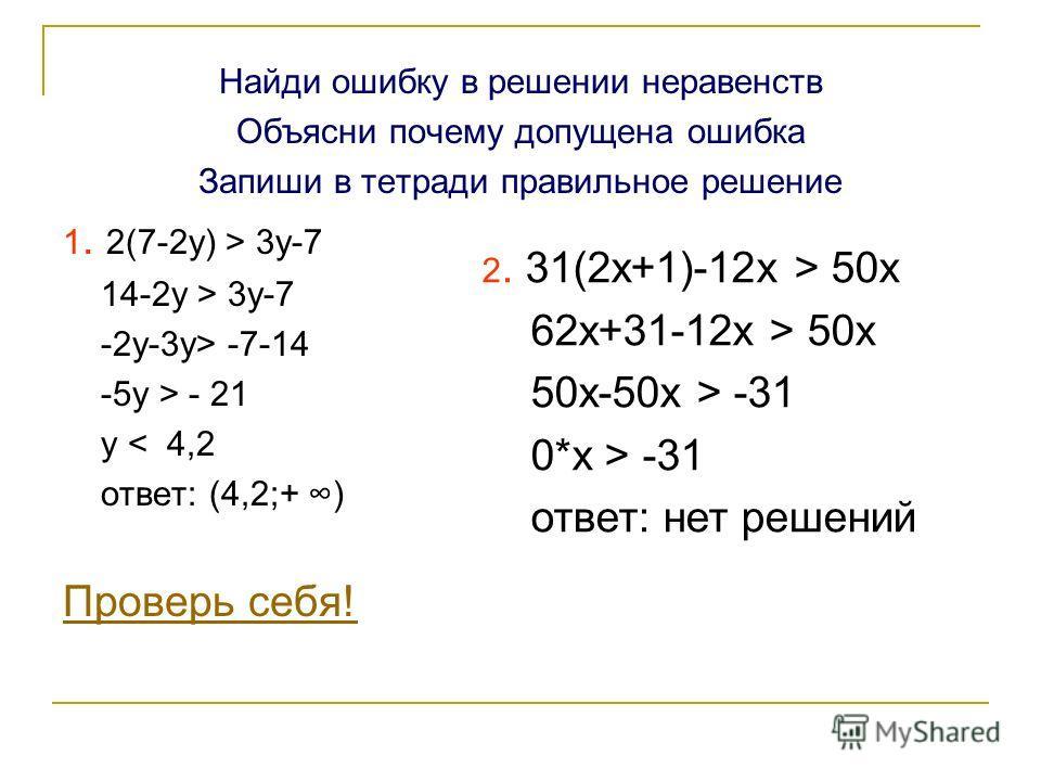 Найди ошибку в решении неравенств Объясни почему допущена ошибка Запиши в тетради правильное решение 1. 2(7-2y) > 3y-7 14-2y > 3y-7 -2y-3y> -7-14 -5y > - 21 y < 4,2 ответ: (4,2;+ ) Проверь себя! 2. 31(2x+1)-12x > 50x 62x+31-12x > 50x 50x-50x > -31 0*