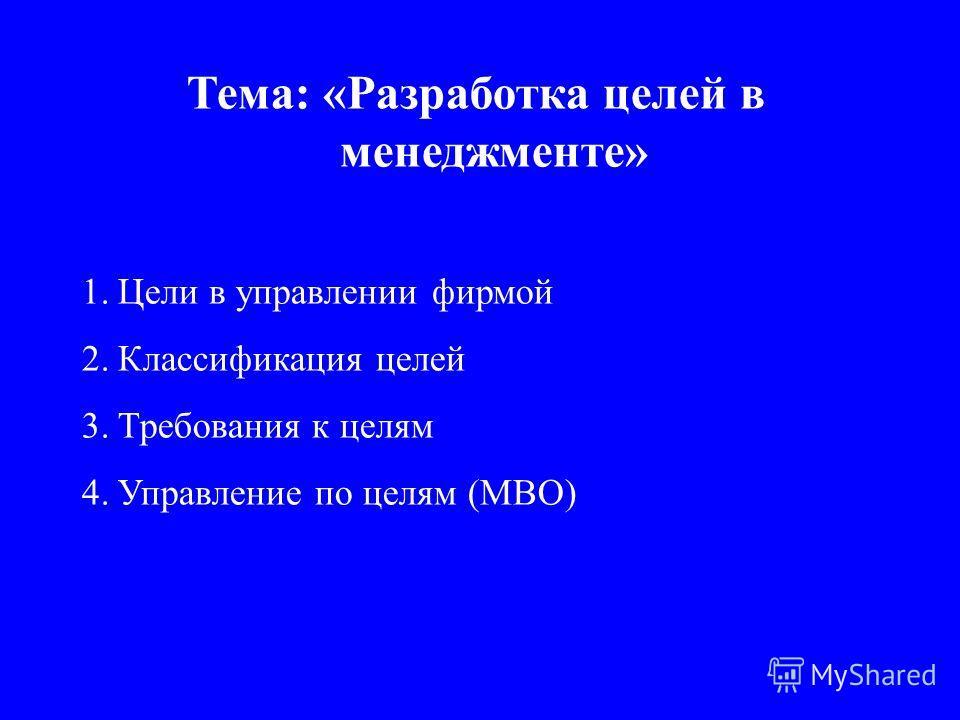 Тема: «Разработка целей в менеджменте» 1.Цели в управлении фирмой 2.Классификация целей 3.Требования к целям 4.Управление по целям (МВО)