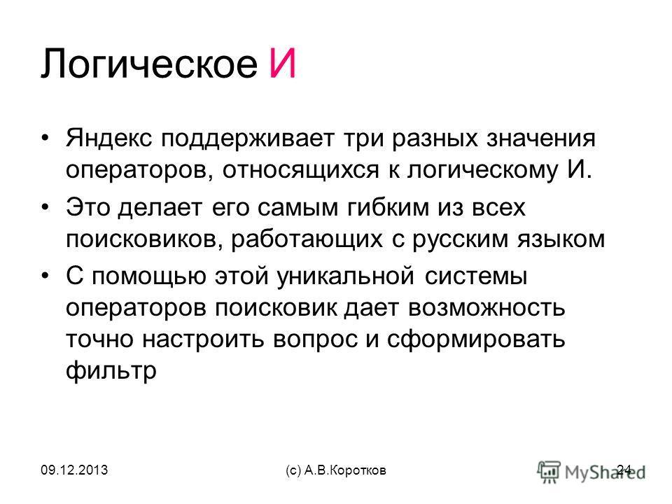 09.12.2013(c) А.В.Коротков24 Логическое И Яндекс поддерживает три разных значения операторов, относящихся к логическому И. Это делает его самым гибким из всех поисковиков, работающих с русским языком С помощью этой уникальной системы операторов поиск