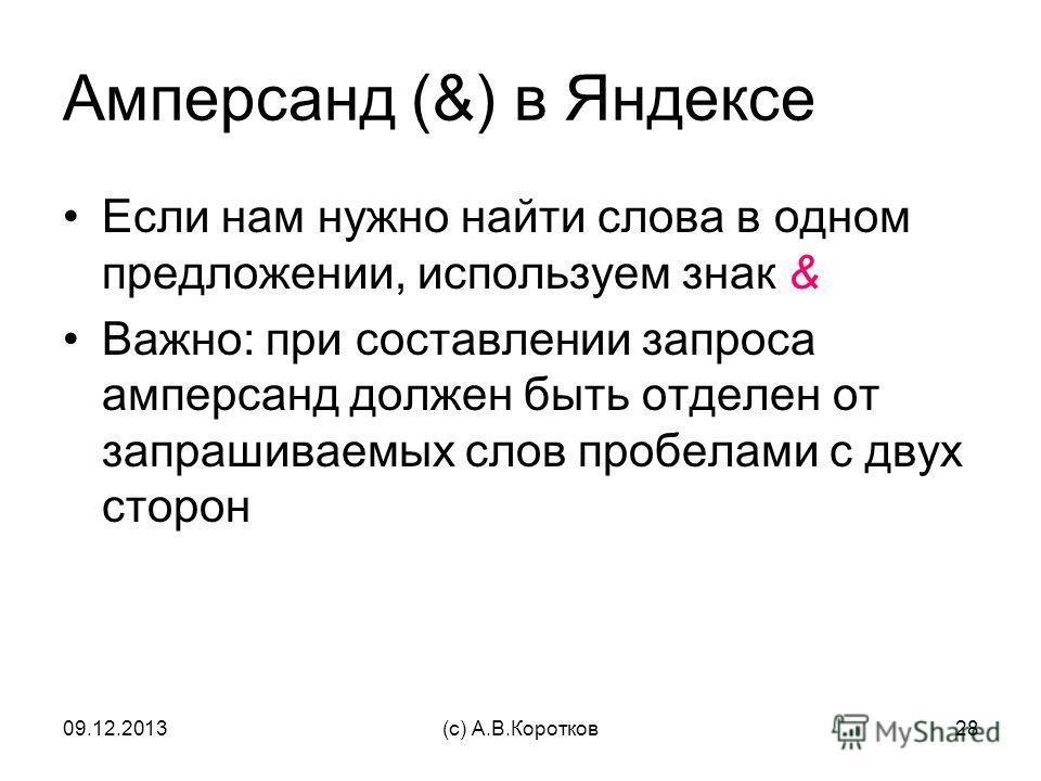 09.12.2013(c) А.В.Коротков28 Амперсанд (&) в Яндексе Если нам нужно найти слова в одном предложении, используем знак & Важно: при составлении запроса амперсанд должен быть отделен от запрашиваемых слов пробелами с двух сторон