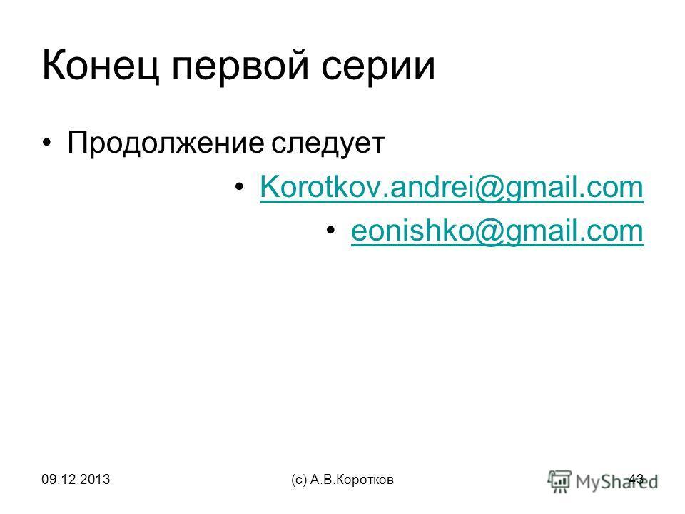09.12.2013(c) А.В.Коротков43 Конец первой серии Продолжение следует Korotkov.andrei@gmail.com eonishko@gmail.com