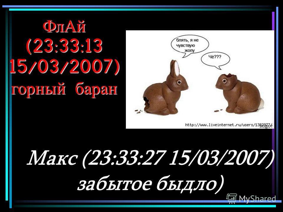 ФлАй (23:33:13 15/03/2007) горный баран Макс (23:33:27 15/03/2007) забытое быдло)