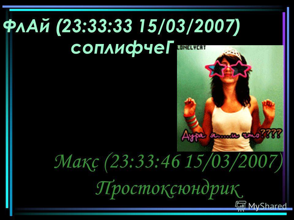 ФлАй (23:33:33 15/03/2007) соплифчеГ Макс (23:33:46 15/03/2007) Простоксюндрик