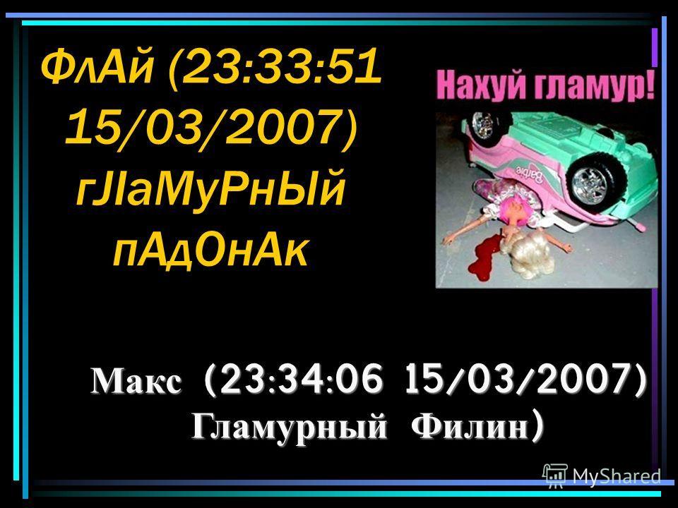 ФлАй (23:33:51 15/03/2007) гJIаМуРнЫй пАдОнАк Макс (23:34:06 15/03/2007) Гламурный Филин )