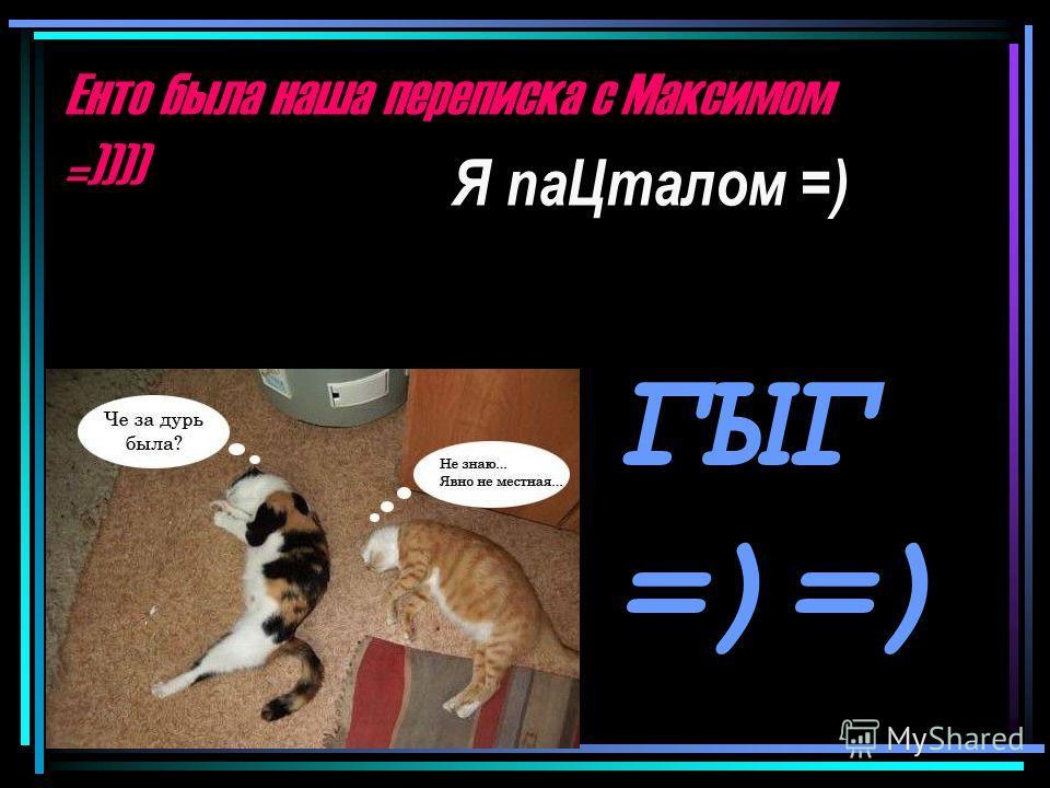 Енто была наша переписка с Максимом =)))) Я паЦталом =) ГЫГ =)=)