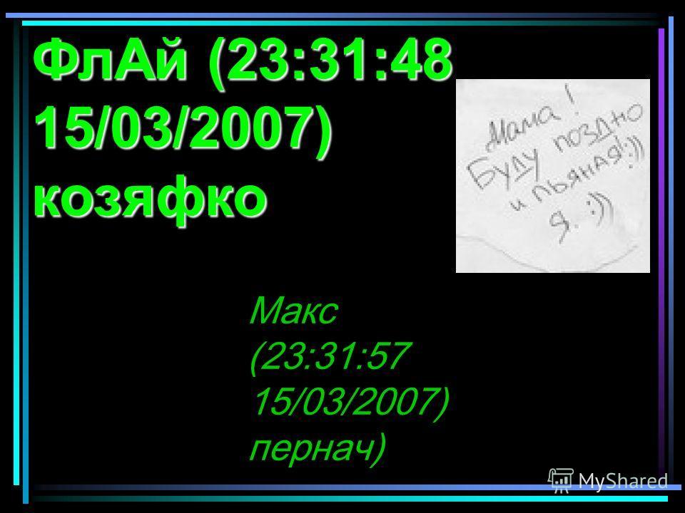 ФлАй (23:31:48 15/03/2007) козяфко Макс (23:31:57 15/03/2007) пернач)