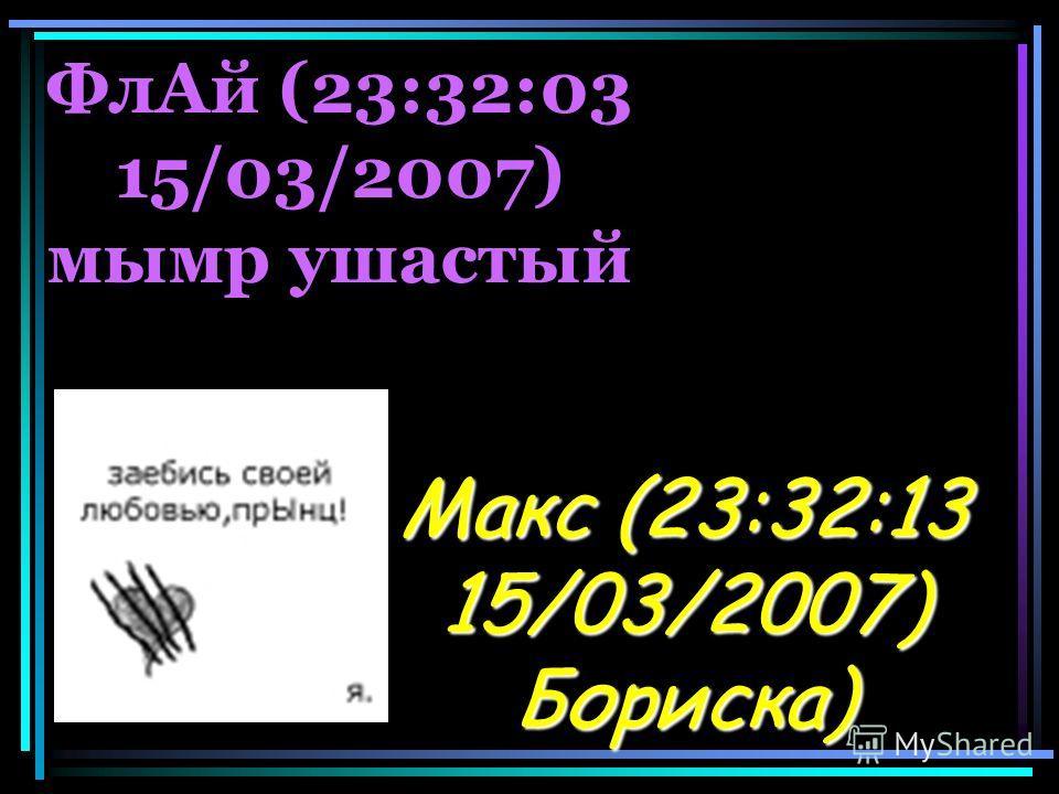 ФлАй (23:32:03 15/03/2007) мымр ушастый Макс (23:32:13 15/03/2007) Бориска)