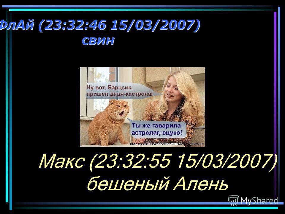 ФлАй (23:32:46 15/03/2007) свин Макс (23:32:55 15/03/2007) бешеный Алень