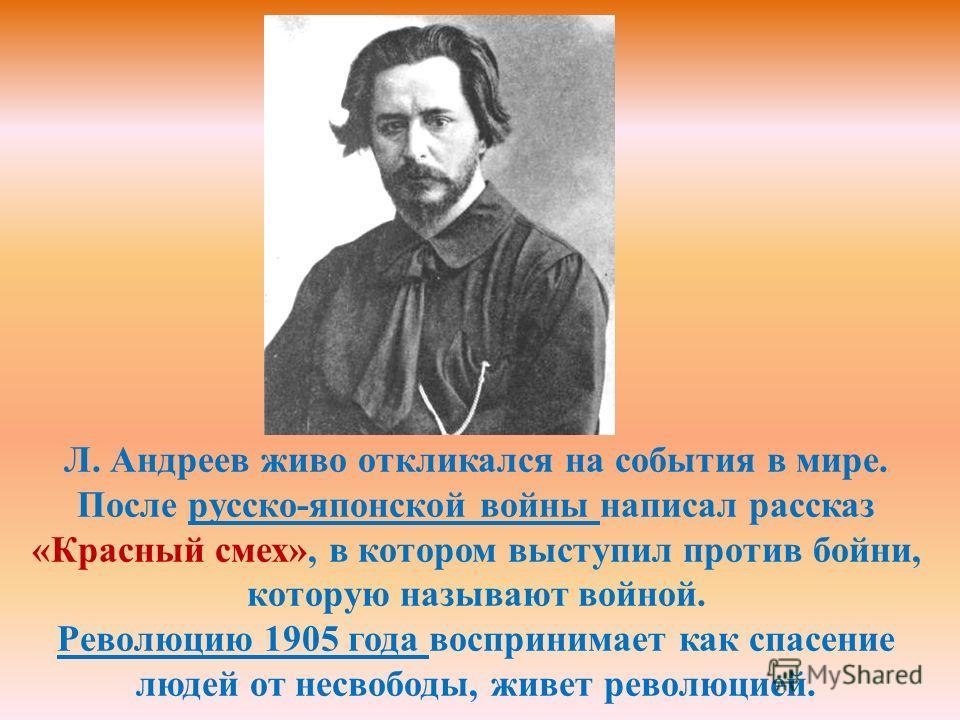 Л. Андреев живо откликался на события в мире. После русско-японской войны написал рассказ «Красный смех», в котором выступил против бойни, которую называют войной. Революцию 1905 года воспринимает как спасение людей от несвободы, живет революцией.