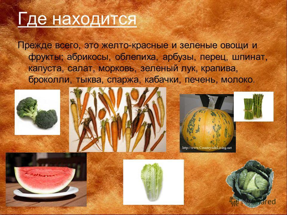 Где находится Прежде всего, это желто-красные и зеленые овощи и фрукты; абрикосы, облепиха, арбузы, перец, шпинат, капуста, салат, морковь, зеленый лук, крапива, броколли, тыква, спаржа, кабачки, печень, молоко.