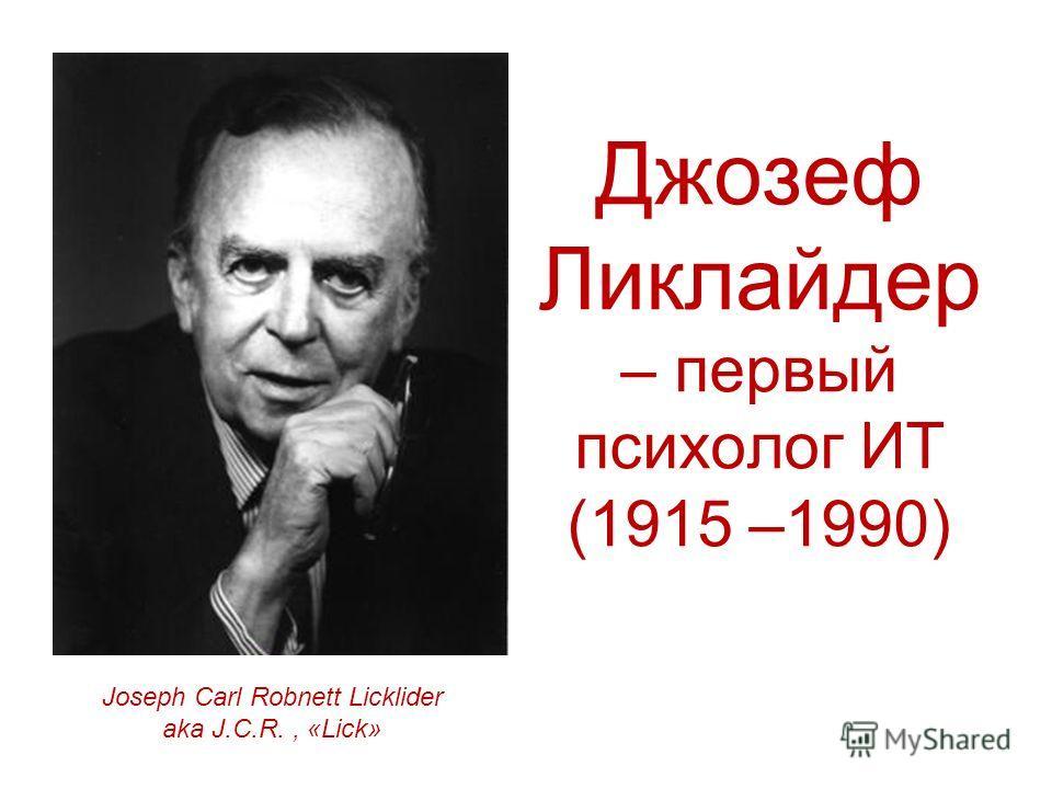 Джозеф Ликлайдер – первый психолог ИТ (1915 –1990) Joseph Carl Robnett Licklider aka J.C.R., «Lick»