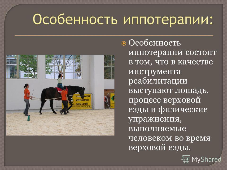 Особенность иппотерапии: Особенность иппотерапии состоит в том, что в качестве инструмента реабилитации выступают лошадь, процесс верховой езды и физические упражнения, выполняемые человеком во время верховой езды.