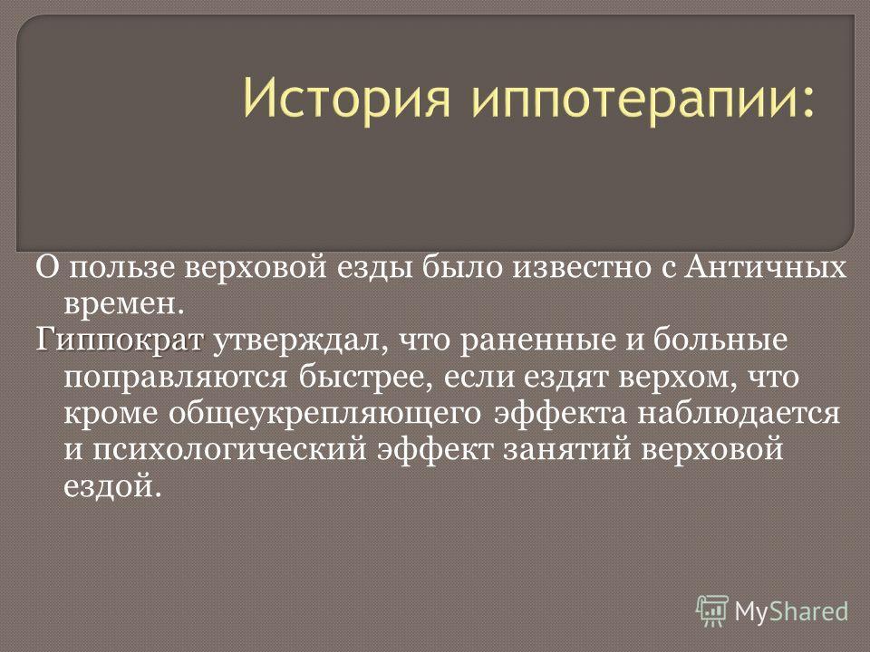 История иппотерапии: О пользе верховой езды было известно с Античных времен. Гиппократ Гиппократ утверждал, что раненные и больные поправляются быстрее, если ездят верхом, что кроме общеукрепляющего эффекта наблюдается и психологический эффект заняти