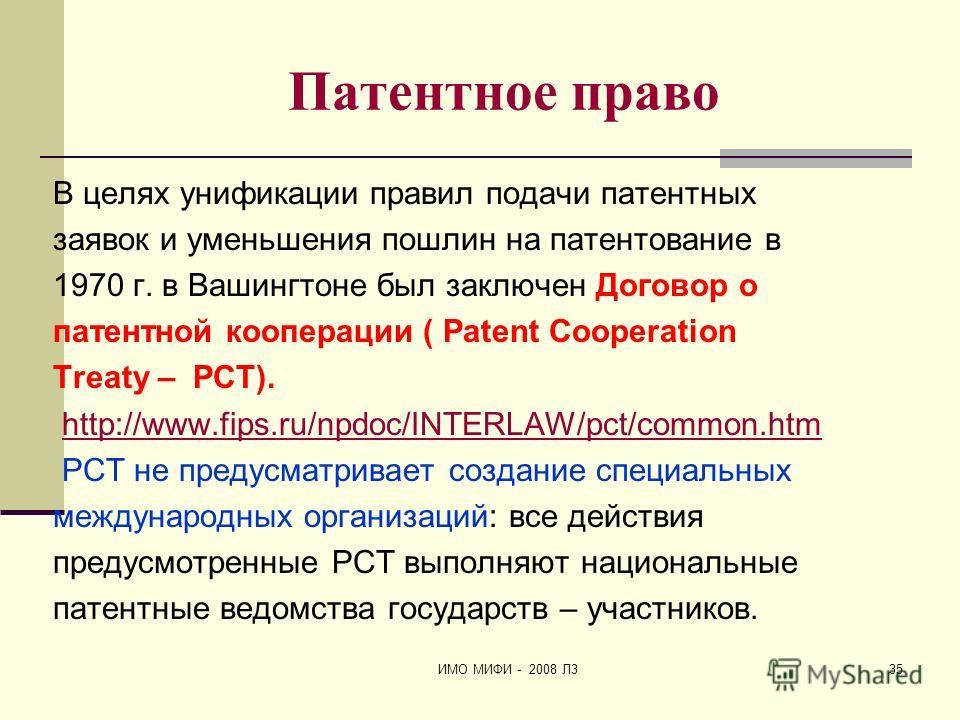 ИМО МИФИ - 2008 Л335 Патентное право В целях унификации правил подачи патентных заявок и уменьшения пошлин на патентование в 1970 г. в Вашингтоне был заключен Договор о патентной кооперации ( Patent Cooperation Treaty – PCT). http://www.fips.ru/npdoc