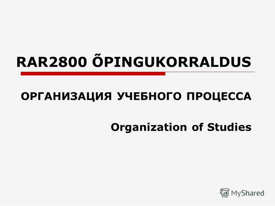 RAR2800 ÕPINGUKORRALDUS ОРГАНИЗАЦИЯ УЧЕБНОГО ПРОЦЕССА Organization of Studies