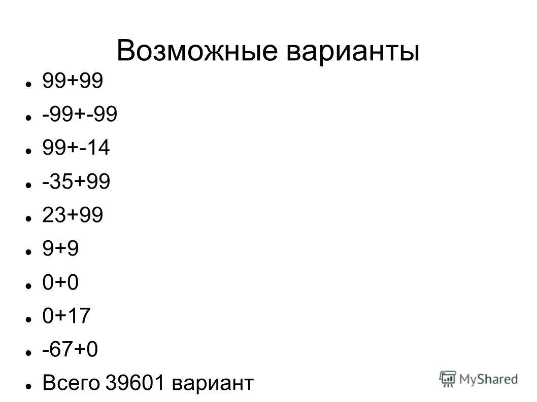 Возможные варианты 99+99 -99+-99 99+-14 -35+99 23+99 9+9 0+0 0+17 -67+0 Всего 39601 вариант