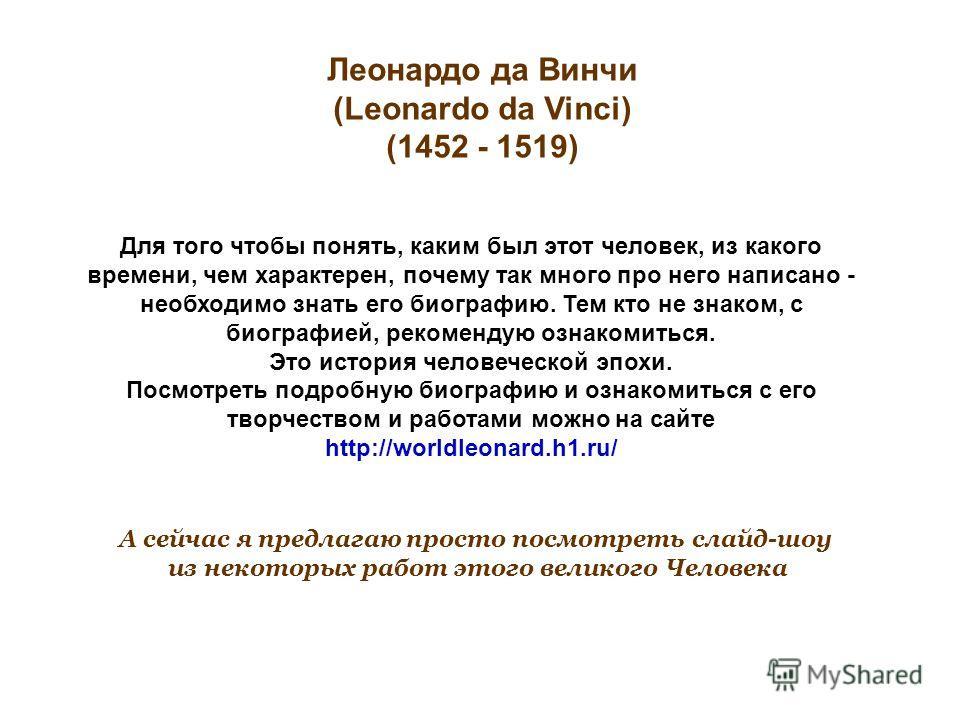 Леонардо да Винчи (Leonardo da Vinci) (1452 - 1519) Для того чтобы понять, каким был этот человек, из какого времени, чем характерен, почему так много про него написано - необходимо знать его биографию. Тем кто не знаком, с биографией, рекомендую озн