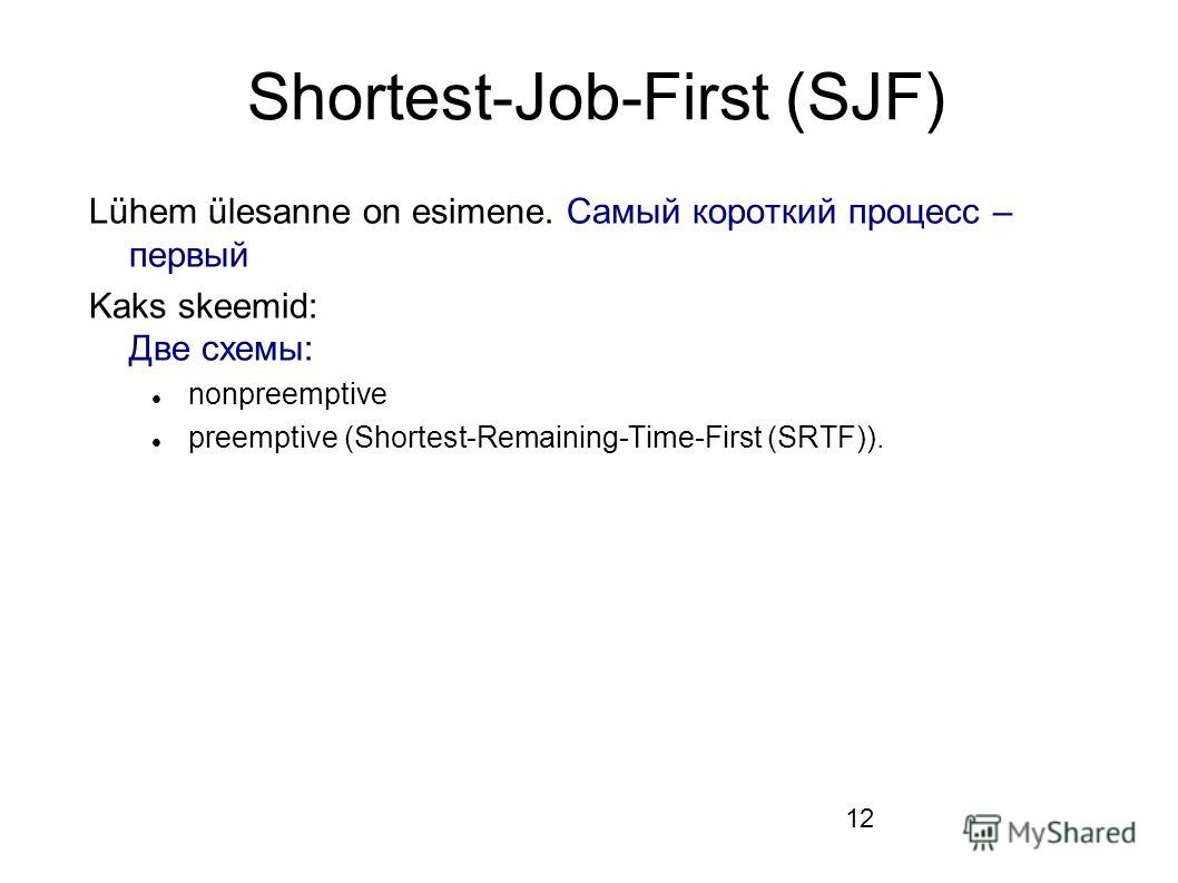 12 Shortest-Job-First (SJF) Lühem ülesanne on esimene. Самый короткий процесс – первый Kaks skeemid: Две схемы: nonpreemptive preemptive (Shortest-Remaining-Time-First (SRTF)).