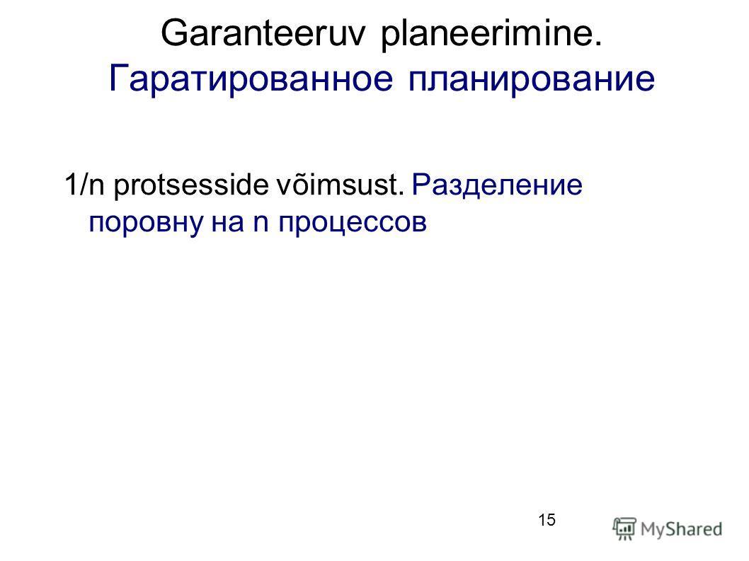 15 Garanteeruv planeerimine. Гаратированное планирование 1/n protsesside võimsust. Разделение поровну на n процессов