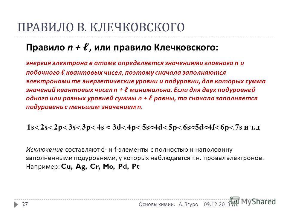 ПРАВИЛО В. КЛЕЧКОВСКОГО Правило n +, или правило Клечковского : энергия электрона в атоме определяется значениями главного n и побочного квантовых чисел, поэтому сначала заполняются электронами те энергетические уровни и подуровни, для которых сумма