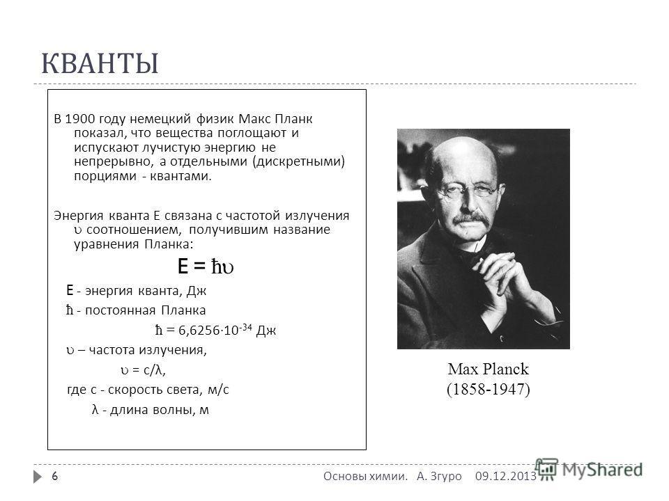 КВАНТЫ В 1900 году немецкий физик Макс Планк показал, что вещества поглощают и испускают лучистую энергию не непрерывно, а отдельными ( дискретными ) порциями - квантами. Энергия кванта Е связана с частотой излучения соотношением, получившим название