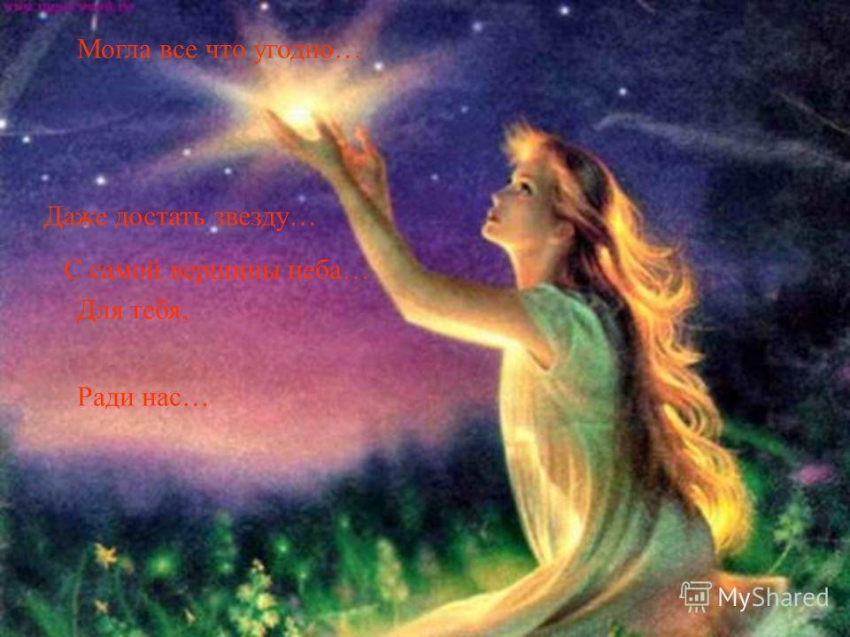 Могла все что угодно… Даже достать звезду… С самой вершины неба… Для тебя, Ради нас…