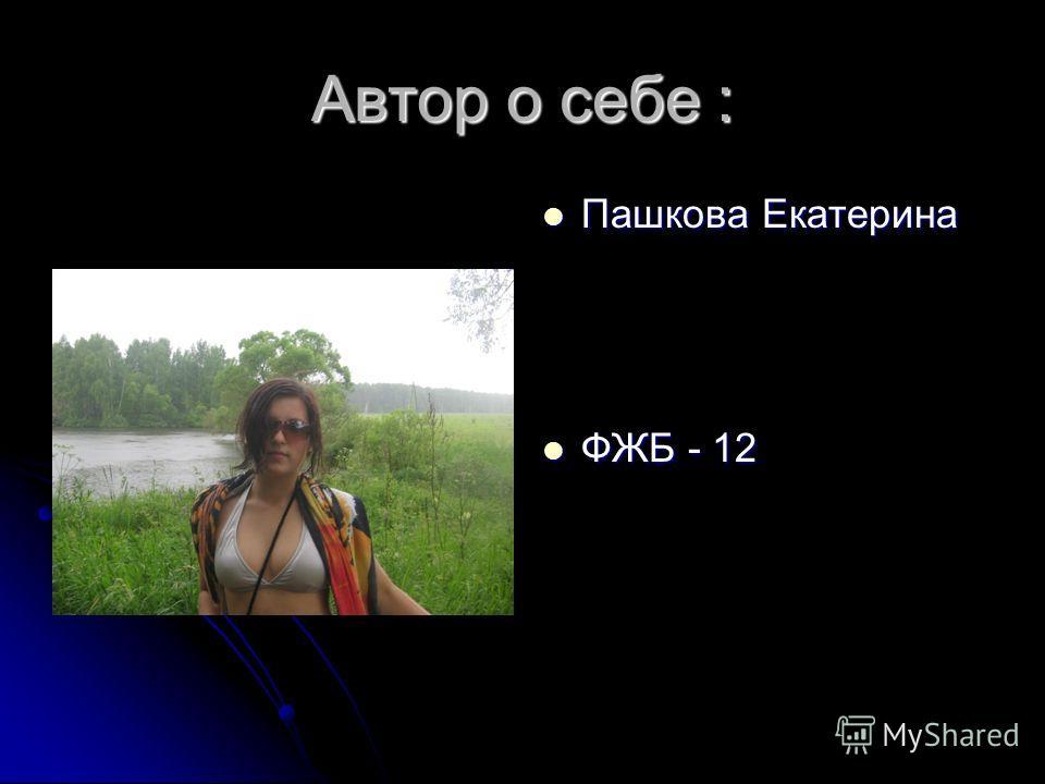 Автор о себе : Пашкова Екатерина Пашкова Екатерина ФЖБ - 12 ФЖБ - 12