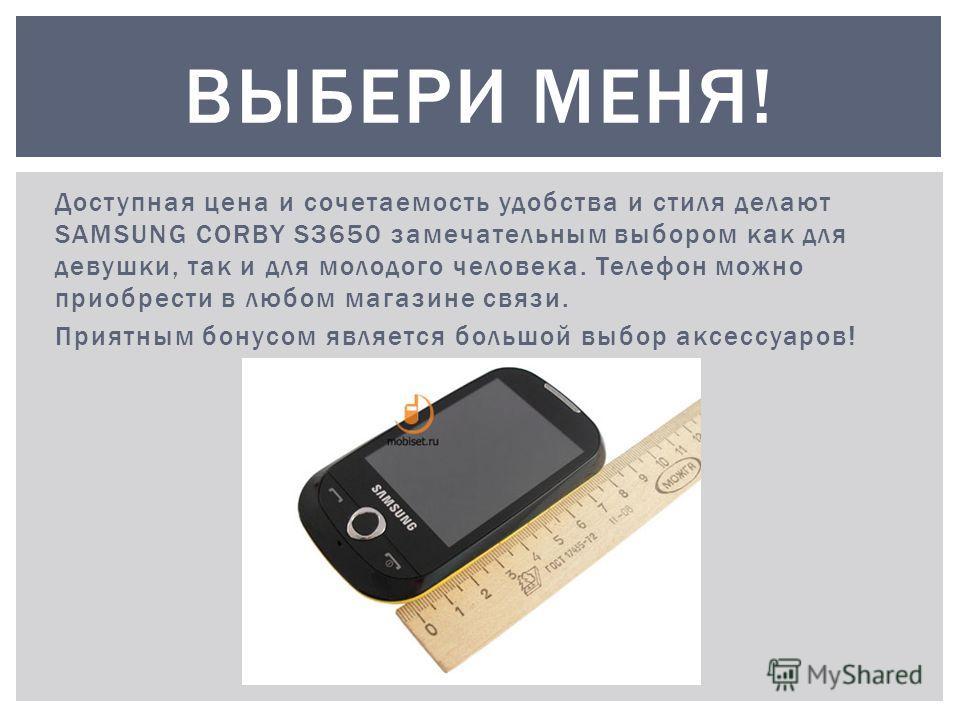 Доступная цена и сочетаемость удобства и стиля делают SAMSUNG CORBY S3650 замечательным выбором как для девушки, так и для молодого человека. Телефон можно приобрести в любом магазине связи. Приятным бонусом является большой выбор аксессуаров! ВЫБЕРИ