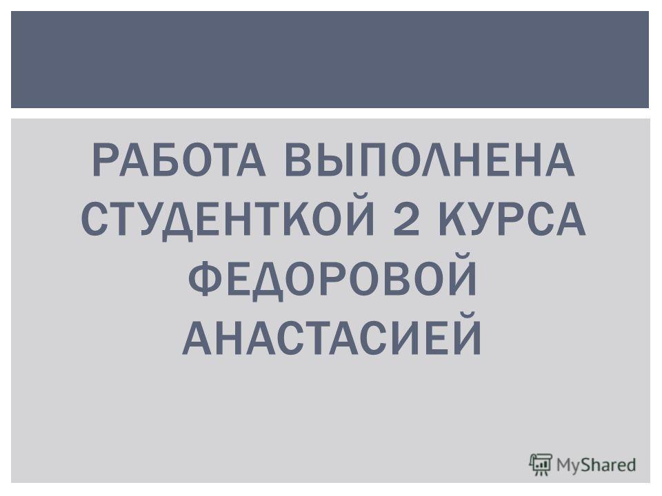 РАБОТА ВЫПОЛНЕНА СТУДЕНТКОЙ 2 КУРСА ФЕДОРОВОЙ АНАСТАСИЕЙ