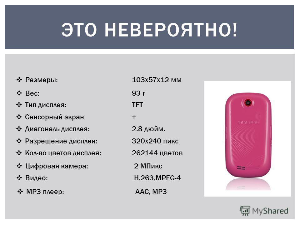 Размеры:103х57х12 мм Вес:93 г ЭТО НЕВЕРОЯТНО! Тип дисплея:TFT Сенсорный экран+ Диагональ дисплея:2.8 дюйм. Разрешение дисплея:320x240 пикс Кол-во цветов дисплея:262144 цветов Цифровая камера:2 МПикс Видео:H.263,MPEG-4 MP3 плеер: AAC, MP3