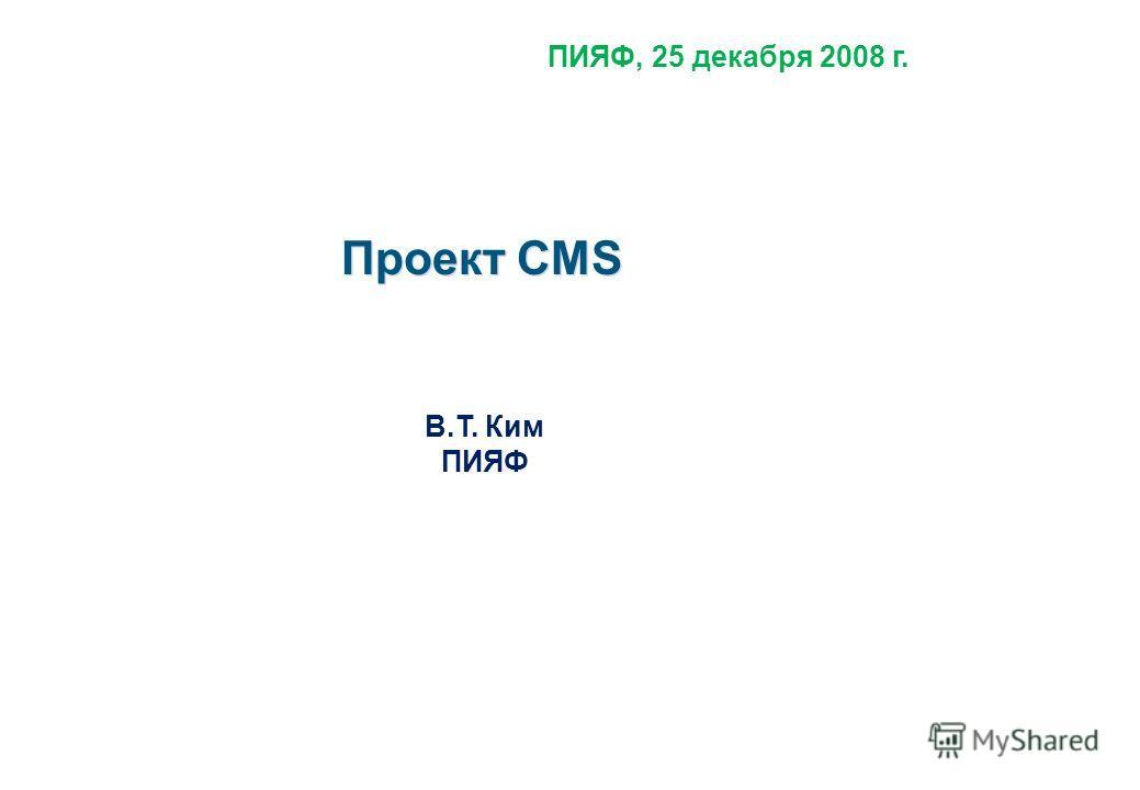 Проект CMS В.Т. Ким ПИЯФ ПИЯФ, 25 декабря 2008 г.