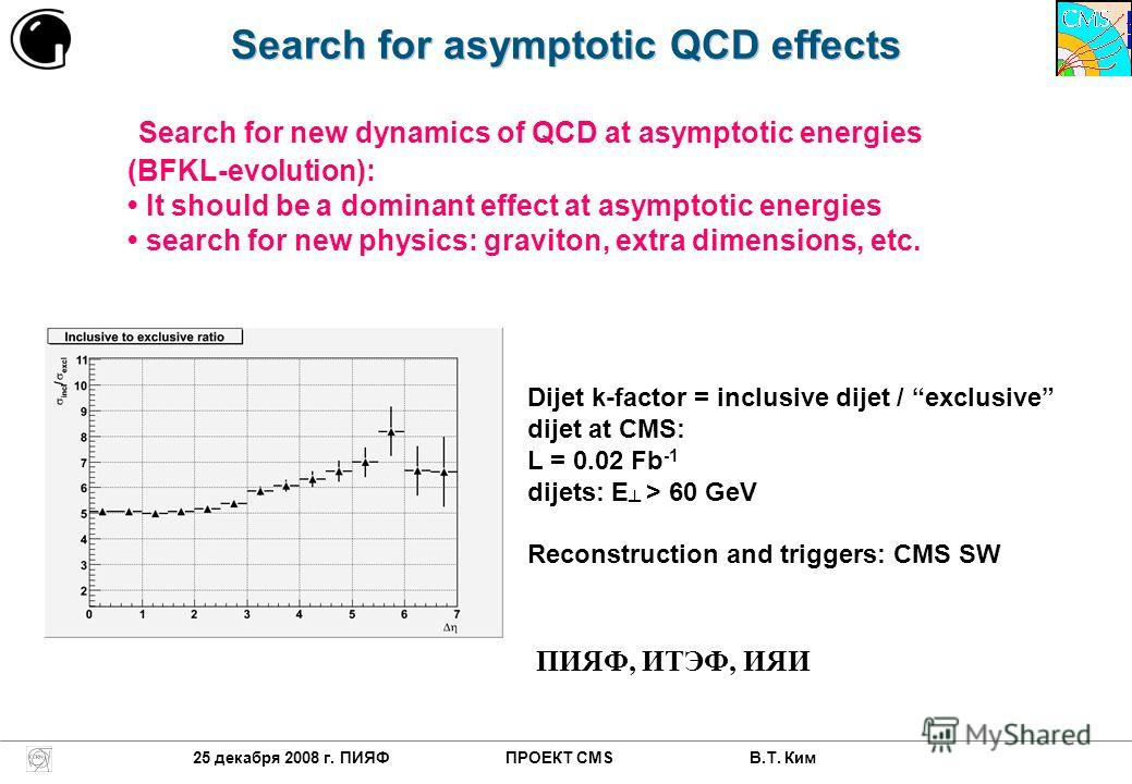 Search for asymptotic QCD effects 25 декабря 2008 г. ПИЯФ ПРОЕКТ CMS В.Т. Ким Dijet k-factor = inclusive dijet / exclusive dijet at CMS: L = 0.02 Fb -1 dijets: E > 60 GeV Reconstruction and triggers: CMS SW Search for new dynamics of QCD at asymptoti