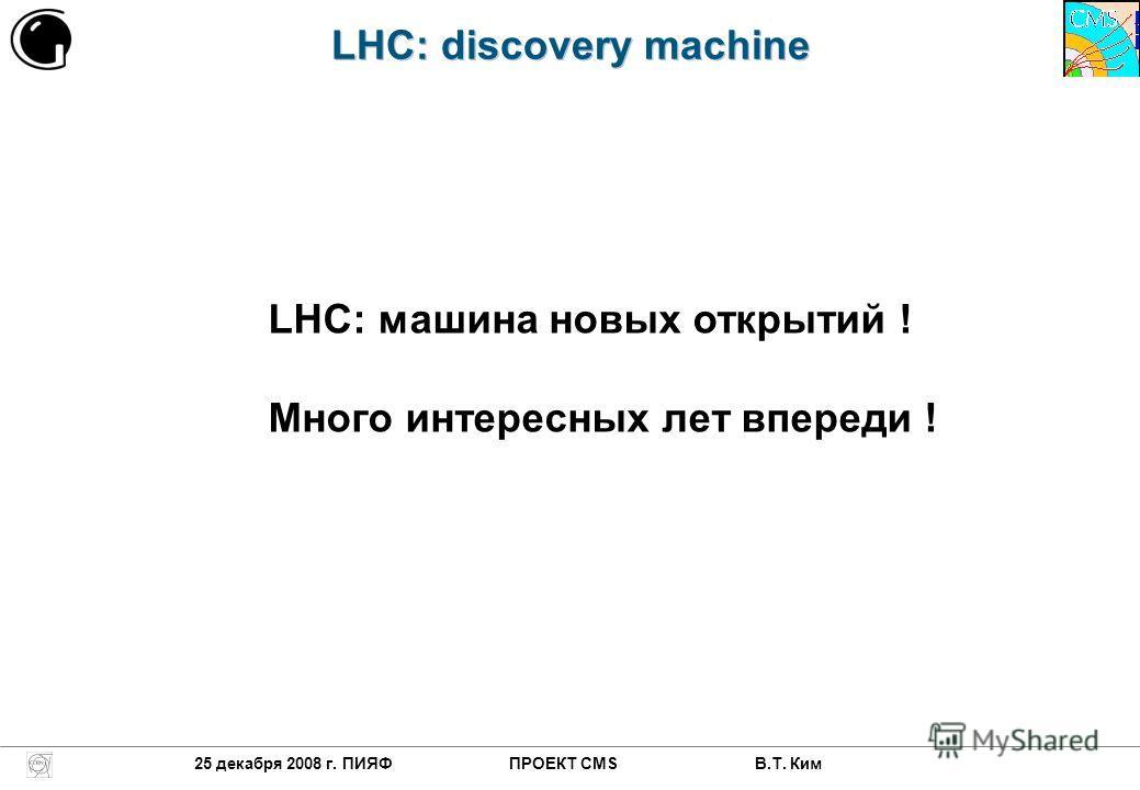 LHC: discovery machine 25 декабря 2008 г. ПИЯФ ПРОЕКТ CMS В.Т. Ким LHC: машина новых открытий ! Много интересных лет впереди !