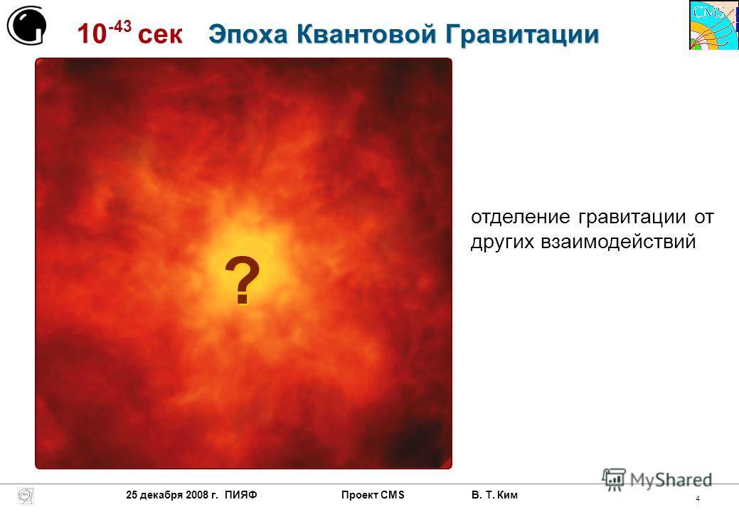 25 декабря 2008 г. ПИЯФ Проект CMS В. Т. Ким 4 10 -43 сек ? ? отделение гравитации от других взаимодействий Эпоха Квантовой Гравитации