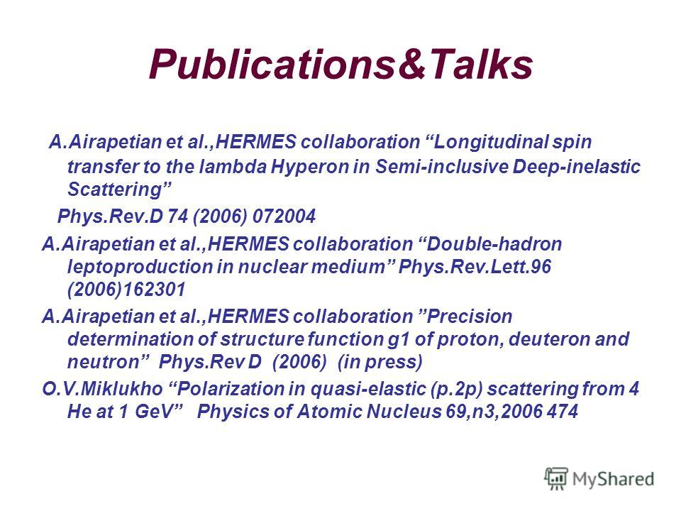 Publications&Talks A.Airapetian et al.,HERMES collaboration Longitudinal spin transfer to the lambda Hyperon in Semi-inclusive Deep-inelastic Scattering Phys.Rev.D 74 (2006) 072004 A.Airapetian et al.,HERMES collaboration Double-hadron leptoproductio
