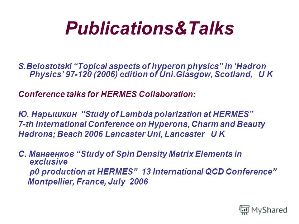 Publications&Talks S.Belostotski Topical aspects of hyperon physics in Hadron Physics 97-120 (2006) edition of Uni.Glasgow, Scotland, U K Conference talks for HERMES Collaboration: Ю. Нарышкин Study of Lambda polarization at HERMES 7-th International